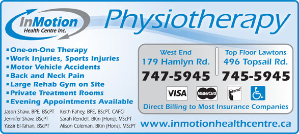 In Motion Health Centre Inc (709-747-5945) - Annonce illustrée======= - Physiotherapy One-on-One Therapy Top Floor LawtonsWest End nsTop Floor Lawto Work Injuries, Sports Injuries 496 Topsail Rd.179 Hamlyn Rd. Motor Vehicle Accidents Back and Neck Pain 745-5945747-5945 Large Rehab Gym on Site Private Treatment Rooms Direct Billing to Most Insurance Companies Jason Shaw, BPE, BScPT Keith Fahey, BPE, BScPT, CAFCI Jennifer Shaw, BScPT Sarah Rendell, BKin (Hons), MScPT www.inmotionhealthcentre.ca Yassir El-Tahan, BScPT Alison Coleman, BKin (Hons), MScPT Evening Appointments Available