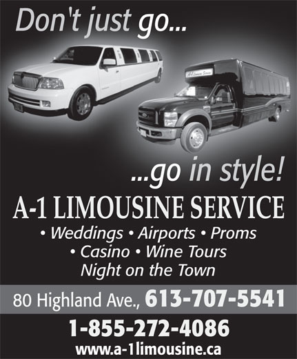 A-1 Limousine Service (613-968-7169) - Display Ad - Don't just go...jt ust go... ...go in style!...go in style! A-1 LIMOUSINE SERVICEIMOUSINESERVICE Weddings   Airports   Proms Casino   Wine Tours Night on the Town 80 Highland Ave., 613-707-5541 1-855-272-4086 www.a-1limousine.ca
