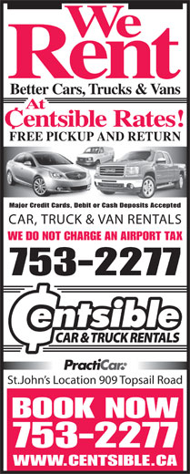 Centsible Car Sales (709-753-2277) - Display Ad - Rent Better Cars, Trucks & Vans At Centsible Rates! FREE PICKUP AND RETURN Major Credit Cards, Debit or Cash Deposits Accepted CAR, TRUCK & VAN RENTALS WE DO NOT CHARGE AN AIRPORT TAX 753-2277 St.John s Location 909 Topsail Road BOOK NOW We 753-2277 WWW.CENTSIBLE.CA