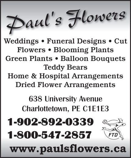 Paul's Flowers (902-892-0339) - Display Ad - Paul's Flowers Weddings   Funeral Designs   CutWeddings   Funeral Designs   Cut Flowers   Blooming Plants Green Plants   Balloon Bouquets Teddy Bears Home & Hospital Arrangements Dried Flower Arrangements 638 University Avenue Charlottetown, PE C1E1E3 1-902-892-0339 1-800-547-2857 www.paulsflowers.ca