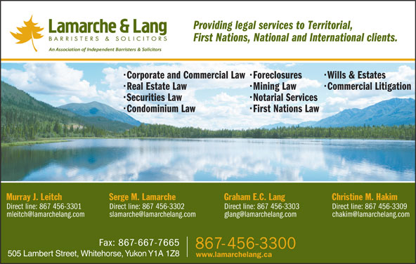 Lamarche & Lang (867-456-3300) - Display Ad - Providing legal services to Territorial, First Nations, National and International clients. Corporate and Commercial Law  Foreclosures Wills & Estates Real Estate Law Mining Law Commercial Litigation Securities Law Notarial Services Condominium Law First Nations Law Christine M. HakimGraham E.C. LangSerge M. LamarcheMurray J. Leitch Direct line: 867 456-3309Direct line: 867 456-3303Direct line: 867 456-3302Direct line: 867 456-3301 505 Lambert Street, Whitehorse, Yukon Y1A 1Z8 www.lamarchelang.ca