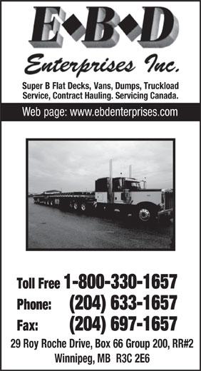 E B D Enterprises Inc. (204-633-1657) - Annonce illustrée======= - SuperBFlatDecks, Vans, Dumps, Truckload Service, Contract Hauling. Servicing Canada. Webpage:www.ebdenterprises.com Toll Free 1-800-330-1657 Phone:(204) 633-1657 Fax: (204) 697-1657 29RoyRocheDrive,Box66Group200,RR#2 Winnipeg,MB  R3C2E6
