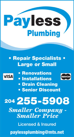 Payless Plumbing (204-255-5908) - Display Ad - 255-5908 Smaller Company - Smaller Price Licensed & Insured lessPay Plumbing Repair Specialists Large or Small Renovations Installations Drain Cleaning Senior Discount 204 Plumbing Repair Specialists Large or Small Renovations Installations Drain Cleaning Senior Discount 204 255-5908 Smaller Company - Smaller Price Licensed & Insured lessPay