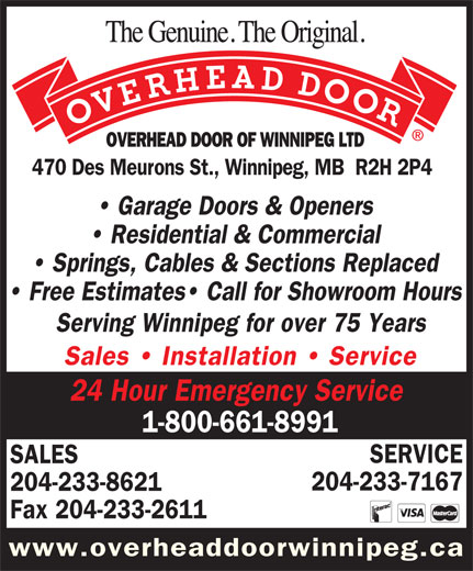 Overhead Door Of Winnipeg Ltd (204-233-8621) - Annonce illustrée======= - OVERHEAD DOOR OF WINNIPEG LTD 470 Des Meurons St., Winnipeg, MB  R2H 2P4 Garage Doors & Openers Residential & Commercial Springs, Cables & Sections Replaced Free Estimates  Call for Showroom Hours Serving Winnipeg for over 75 Years Sales   Installation   Service 24 Hour Emergency Service 1-800-661-8991 SERVICE SALES 204-233-7167 204-233-8621 Fax 204-233-2611 www.overheaddoorwinnipeg.ca OVERHEAD DOOR OF WINNIPEG LTD 470 Des Meurons St., Winnipeg, MB  R2H 2P4 Garage Doors & Openers Residential & Commercial Springs, Cables & Sections Replaced Free Estimates  Call for Showroom Hours Serving Winnipeg for over 75 Years Sales   Installation   Service 24 Hour Emergency Service 1-800-661-8991 SERVICE SALES 204-233-7167 204-233-8621 Fax 204-233-2611 www.overheaddoorwinnipeg.ca