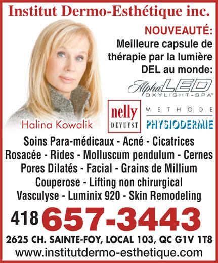 Institut Dermo Esthétique (418-657-3443) - Annonce illustrée======= - M  E  T  H  O  D  E Halina Kowalik Soins Para-médicaux - Acné - Cicatrices Rosacée - Rides - Molluscum pendulum - Cernes Pores Dilatés - Facial - Grains de Millium Couperose - Lifting non chirurgical Vasculyse - Luminix 920 - Skin Remodeling 418 657-3443 2625 CH. SAINTE-FOY, LOCAL 103, QC G1V 1T8 www.institutdermo-esthetique.com Institut Dermo-Esthétique inc. NOUVEAUTÉ: Meilleure capsule de thérapie par la lumière DEL au monde: