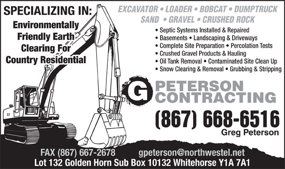 Peterson G Contracting (867-668-6516) - Annonce illustrée======= - EXCAVATOR   LOADER   BOBCAT   DUMPTRUCK SPECIALIZING IN: SAND    GRAVEL   CRUSHED ROCK Environmentally Septic Systems Installed & Repaired Friendly Earth Basements   Landscaping & Driveways Clearing For Crushed Gravel Products & Hauling Country Residential Oil Tank Removal   Contaminated Site Clean Up Snow Clearing & Removal   Grubbing & Stripping PETERSON CONTRACTING (867) 668-6516 Greg Peterson Lot 132 Golden Horn Sub Box 10132 Whitehorse Y1A 7A1 EXCAVATOR   LOADER   BOBCAT   DUMPTRUCK SPECIALIZING IN: SAND    GRAVEL   CRUSHED ROCK Environmentally Septic Systems Installed & Repaired Friendly Earth Basements   Landscaping & Driveways Complete Site Preparation   Percolation Tests Clearing For Crushed Gravel Products & Hauling Country Residential Oil Tank Removal   Contaminated Site Clean Up Snow Clearing & Removal   Grubbing & Stripping PETERSON CONTRACTING (867) 668-6516 Greg Peterson Lot 132 Golden Horn Sub Box 10132 Whitehorse Y1A 7A1 Complete Site Preparation   Percolation Tests