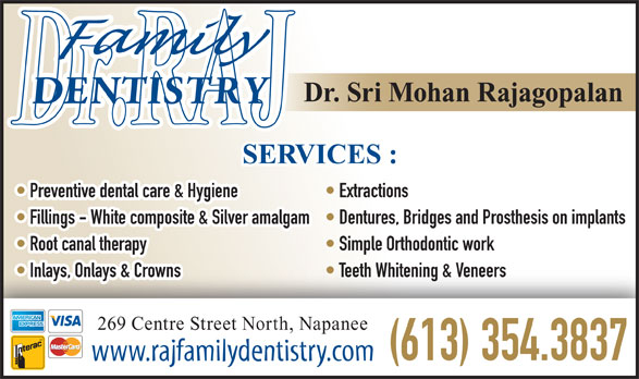 Rajagopalan S Dr (613-354-3837) - Display Ad - Dr. Sri Mohan Rajagopalan SERVICES : Preventive dental care & Hygiene Extractions Fillings - White composite & Silver amalgam  Dentures, Bridges and Prosthesis on implants Root canal therapy Simple Orthodontic work Inlays, Onlays & Crowns Teeth Whitening & Veneers 269 Centre Street North, Napanee (613) 354.3837 www.rajfamilydentistry.com