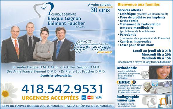 Clinique Dentaire Basque Gagnon Élément, FaucherS E N R L (418-542-9531) - Annonce illustrée======= - Bienvenue aux familles À votre service depuis plus de Services offerts : 30 ans Esthétique (facettes et blanchiment) Pose de prothèse sur implants Orthodontie Traitement de l'articulation temporo-mandibulaire (problèmes de la mâchoire) Parodontie (traitement des gencives et de l haleine) Caméras intra-orales Laser pour tissus mous Lundi au jeudi 8h à 21h pour vous!pour vous! Mercredi 8h à 20h Vendredi 8h à 15h Financement à moyen et long termes disponible Dr André Basque D.M.D. M.Sc.   Dr Gilles Gagnon D.M.D. OrthodontietieonthodOr Aussi possibilité de .Dre Anne France Él-Luc Faucher D.M.D gouttières transparentes, quasi-invisibles et Dentistes généralistes amoviblesamovibles CEREC Conception & fabricationConception & fabrica assistées par ordinateur sur place de couronnes, facettes et incrustations .418.542.9531 URGENCES ACCEPTÉES numériqueriquenumé Beaucoup moins 3639 BD HARVEY BUREAU 202, JONQUIÈRE (FACE À L'HÔPITAL DE JONQUIÈRE)NQUIÈRE) de radiation émise Dre Anne France Élément D.M.D.   Dr Pierre-Luc Faucher D.M.D.ément D.M.D.   Dr Pierre