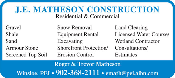 Matheson J E Construction Inc (902-368-2111) - Annonce illustrée======= - Roger & Trevor Matheson Wetland Contractor Armour Stone Shorefront Protection/ Consultations/ Screened Top Soil Erosion Control Estimates Winsloe, PEI   902-368-2111 J.E. MATHESON CONSTRUCTION Residential & Commercial Gravel Snow Removal Land Clearing Shale Equipment Rental Licensed Water Course/ Sand Excavating