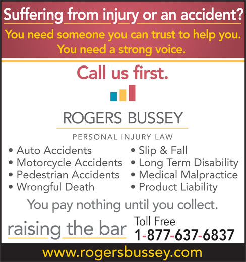 Rogers Bussey Lawyers (709-738-8533) - Display Ad - raising the bar 1-877-637-6837 www.rogersbussey.com Suffering from injury or an accident? You need someone you can trust to help you. You need a strong voice. Call us first. Auto Accidents Slip & Fall Motorcycle Accidents  Long Term Disability Pedestrian Accidents  Medical Malpractice Wrongful Death Product Liability You pay nothing until you collect. Toll Free