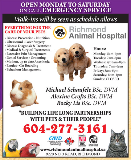 """Richmond Animal Hospital Ltd (604-277-3161) - Display Ad - OPEN MONDAY TO SATURDAY Walk-ins will be seen as schedule allows CARE OF YOUR PETS ON CALL EMERGENCY SERVICE EVERYTHING FOR THE OPEN MONDAY TO SATURDAY EMERGENCY SERVICE ON CALL Ultrasound  Laser Surgery Disease Prevention  Nutrition Medical & Surgical Treatments Monday: 8am-6pm Extensive Pain Management Dental Services Grooming Tuesday: 7am-8pm Modern, up to date Anesthesia Wednesday: 8am-8pm Exotics  Cat Boarding Thursday: 7am-6pm Behaviour Management Friday: 8am-6pm Saturday: 8am-4pm Sunday: CLOSED Michael Schaufele BSc. DVM Alexine Crofts BSc. DVM Rocky Lis BSc. DVM """"BUILDING LIFE LONG PARTNERSHIPS WITH PETS & THEIR PEOPLE"""" 604-277-3161 www.richmondanimalhospital.ca 9220 NO. 3 ROAD, RICHMOND Disease Diagnosis & Treatment Hours: Walk-ins will be seen as schedule allows EVERYTHING FOR THE CARE OF YOUR PETS Disease Prevention  Nutrition Ultrasound  Laser Surgery Disease Diagnosis & Treatment Hours: Medical & Surgical Treatments Monday: 8am-6pm Extensive Pain Management Dental Services Grooming Tuesday: 7am-8pm Modern, up to date Anesthesia Wednesday: 8am-8pm Exotics  Cat Boarding Thursday: 7am-6pm Behaviour Management Friday: 8am-6pm Saturday: 8am-4pm Sunday: CLOSED Michael Schaufele BSc. DVM Alexine Crofts BSc. DVM Rocky Lis BSc. DVM """"BUILDING LIFE LONG PARTNERSHIPS WITH PETS & THEIR PEOPLE"""" 604-277-3161 www.richmondanimalhospital.ca 9220 NO. 3 ROAD, RICHMOND"""