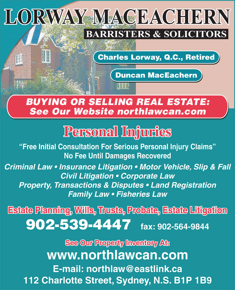 Lorway MacEachern (902-539-4447) - Display Ad - Duncan MacEachern BUYING OR SELLING REAL ESTATE: See Our Website northlawcan.com Personal Injuries Free Initial Consultation For Serious Personal Injury Claims No Fee Until Damages Recovered Criminal Law   Insurance Litigation   Motor Vehicle, Slip & Fall Civil Litigation   Corporate Law Property, Transactions & Disputes   Land Registration Family Law   Fisheries Law Estate Planning, Wills, Trusts, Probate, Estate Litigation 902-539-4447 fax: 902-564-9844 See Our Property Inventory At: www.northlawcan.com 112 Charlotte Street, Sydney, N.S. B1P 1B9 Charles Lorway, Q.C., Retired