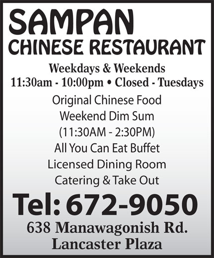 Sampan Restaurant (506-672-9050) - Display Ad - Weekdays & Weekends 11:30am - 10:00pm   Closed - Tuesdays Original Chinese Food Weekend Dim Sum (11:30AM - 2:30PM) All You Can Eat Buffet Licensed Dining Room Catering & Take Out 638 Manawagonish Rd. Lancaster Plaza