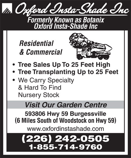 Oxford Insta Shade Inc (519-424-2180) - Display Ad - www.oxfordinstashade.com 226 242-0505 1-855-714-9760 Formerly Known as Botanix Oxford Insta-Shade Inc Residential & Commercial Tree Sales Up To 25 Feet High Tree Transplanting Up to 25 Feet We Carry Specialty & Hard To Find Nursery Stock Visit Our Garden Centre 593806 Hwy 59 Burgessville 6 Miles South of Woodstock on Hwy 59
