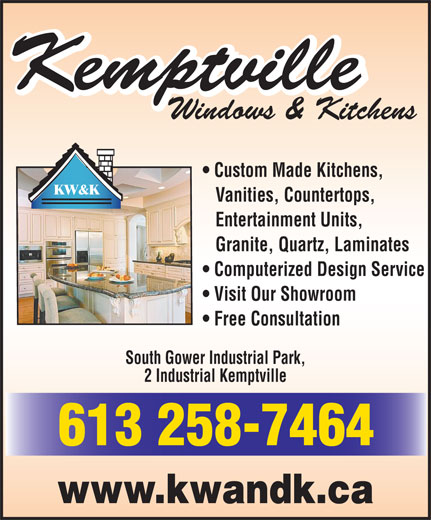 Kemptville Windows & Kitchens (613-258-7464) - Annonce illustrée======= - Free Consultation South Gower Industrial Park, 2 Industrial Kemptville 613 258-7464 www.kwandk.ca Windows & Kitchens Custom Made Kitchens, KW&K Vanities, Countertops, Entertainment Units, Granite, Quartz, Laminates Computerized Design Service Visit Our Showroom