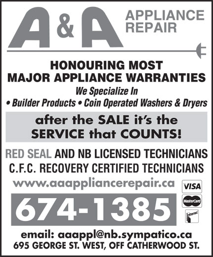 A & A Appliance Repair (506-674-1385) - Annonce illustrée======= - HONOURING MOST MAJOR APPLIANCE WARRANTIES We Specialize In Builder Products   Coin Operated Washers & Dryers after the SALE it s the SERVICE that COUNTS! RED SEAL AND NB LICENSED TECHNICIANS C.F.C. RECOVERY CERTIFIED TECHNICIANS www.aaappliancerepair.ca 674-1385 695 GEORGE ST. WEST, OFF CATHERWOOD ST.