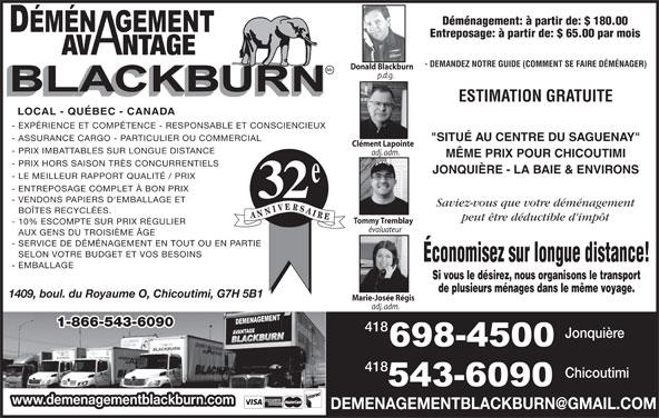 """Déménagement Avantage Blackburn Inc (418-543-6090) - Annonce illustrée======= - Chicoutimi www.demenagementblackburn.com adj. adm. 1-866-543-6090 418 Jonquière 418 - ENTREPOSAGE COMPLET À BON PRIX 32 - VENDONS PAPIERS D'EMBALLAGE ET Saviez-vous que votre déménagement BOÎTES RECYCLÉES. peut être déductible d'impôt Tommy Tremblay - 10% ESCOMPTE SUR PRIX RÉGULIER évaluateur AUX GENS DU TROISIÈME ÂGE - SERVICE DE DÉMÉNAGEMENT EN TOUT OU EN PARTIE SELON VOTRE BUDGET ET VOS BESOINS Économisez sur longue distance! - EMBALLAGE Si vous le désirez, nous organisons le transport de plusieurs ménages dans le même voyage. 1409, boul. du Royaume O, Chicoutimi, G7H 5B1 Marie-Josée Régis adj. adm. 1-866-543-6090 - LE MEILLEUR RAPPORT QUALITÉ / PRIX - 10% ESCOMPTE SUR PRIX RÉGULIER évaluateur AUX GENS DU TROISIÈME ÂGE - SERVICE DE DÉMÉNAGEMENT EN TOUT OU EN PARTIE SELON VOTRE BUDGET ET VOS BESOINS Économisez sur longue distance! - EMBALLAGE Si vous le désirez, nous organisons le transport de plusieurs ménages dans le même voyage. 1409, boul. du Royaume O, Chicoutimi, G7H 5B1 Marie-Josée Régis Déménagement: à partir de: $ 180.00 Entreposage: à partir de: $ 65.00 par mois AV NTAGE - DEMANDEZ NOTRE GUIDE (COMMENT SE FAIRE DÉMÉNAGER) Donald Blackburn p.d.g. ESTIMATION GRATUITE LOCAL - QUÉBEC - CANADA - EXPÉRIENCE ET COMPÉTENCE - RESPONSABLE ET CONSCIENCIEUX - ASSURANCE CARGO - PARTICULIER OU COMMERCIAL """"SITUÉ AU CENTRE DU SAGUENAY"""" Clément Lapointe - PRIX IMBATTABLES SUR LONGUE DISTANCE adj. adm. Déménagement: à partir de: $ 180.00 Entreposage: à partir de: $ 65.00 par mois AV NTAGE - DEMANDEZ NOTRE GUIDE (COMMENT SE FAIRE DÉMÉNAGER) Donald Blackburn p.d.g. ESTIMATION GRATUITE LOCAL - QUÉBEC - CANADA - EXPÉRIENCE ET COMPÉTENCE - RESPONSABLE ET CONSCIENCIEUX - ASSURANCE CARGO - PARTICULIER OU COMMERCIAL """"SITUÉ AU CENTRE DU SAGUENAY"""" Clément Lapointe - PRIX IMBATTABLES SUR LONGUE DISTANCE adj. adm. MÊME PRIX POUR CHICOUTIMI - PRIX HORS SAISON TRÈS CONCURRENTIELS JONQUIÈRE - LA BAIE & ENVIR"""
