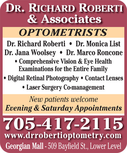 Dr Richard Roberti (705-727-1418) - Display Ad - DR. RICHARD ROBERTI & Associates OPTOMETRISTSOPTOMETRISTS Dr. Richard Roberti     Dr. Monica List Dr. Jana Woolsey     Dr. Marco Roncone Comprehensive Vision & Eye Health Examinations for the Entire Family Digital Retinal Photography   Contact Lenses Evening & Saturday Appointments 705 -417-2115 www.drrobertioptometry.com Georgian Mall - 509 Bayfield St., Lower Level Laser Surgery Co-management New patients welcome