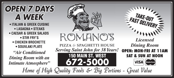 Romano's Pizza & Spaghetti House (506-672-5000) - Annonce illustrée======= - A WEEK ITALIAN & GREEK CUISINE LASAGNA   STEAKS CAESAR & GREEK SALADS STIR FRY S Licensed CHICKEN BROCHETTE Dining Room SOUVLAKI PLATE Serving Saint John for 38 Years! OPEN: MON-FRI AT 11AM Air Conditioned SAT & SUN AT NOON 150 MAIN ST. WEST Dining Room with an Intimate Atmosphere 672-5000 OPEN 7 DAYS