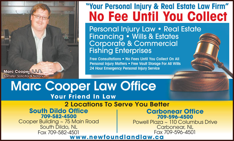 Marc Cooper Law Office (709-582-4500) - Annonce illustrée======= - Your Personal Injury & Real Estate Law Firm No Fee Until You Collect Personal Injury Law   Real EstateReal Estate Financing   Wills & Estatesates Corporate & Commercialrcial Fishing Enterprises Free Consultations   No Fees Until You Collect On All lect On All Personal Injury Matters   Free Vault Storage For All Willsor All Wills 24 Hour Emergency Personal Injury Service Marc Cooper, L.L.B. Barrister, Solicitor & Notary Marc Cooper Law Office Your Friend In Law 2 Locations To Serve You Betterer South Dildo Office Carbonear Office 709-582-4500 709-596-4500 Cooper Building ~ 75 Main Road South Dildo, NL Carbonear, NL Fax 709-596-4501 Fax 709-582-4501 www.newfoundlandlaw.ca Powell Plaza ~ 110 Columbus Drive