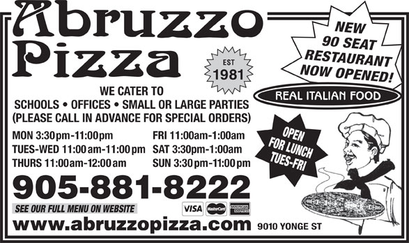 Abruzzo Pizza (905-881-8222) - Annonce illustrée======= - NEW 90 SEAT RESTAURANT EST NOW OPENED! 1981 WE CATER TO REAL ITALIAN FOOD SCHOOLS   OFFICES   SMALL OR LARGE PARTIES PLEASE CALL IN ADVANCE FOR SPECIAL ORDERS FOR LUNCHOPEN MON 3:30pm-11:00pm FRI 11:00am-1:00am TUES-WED 11:00am-11:00pm SAT 3:30pm-1:00am TUES-FRI THURS 11:00am-12:00am SUN 3:30pm-11:00pm 905-881-8222 SEE OUR FULL MENU ON WEBSITE 9010 YONGE ST www.abruzzopizza.com
