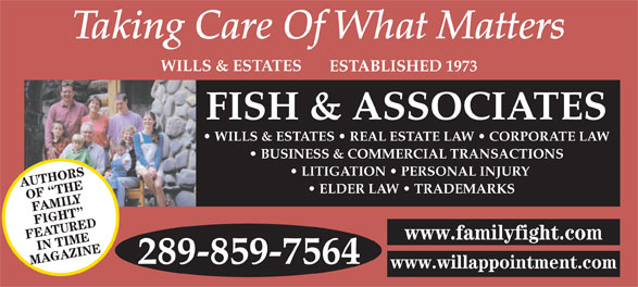 Fish & Associates Professional Corporation (905-881-1500) - Annonce illustrée======= - WILLS & ESTATES ESTABLISHED 1973 FISH & ASSOCIATES WILLS & ESTATES   REAL ESTATE LAW   CORPORATE LAW BUSINESS & COMMERCIAL TRANSACTIONS LITIGATION   PERSONAL INJURY AUTHORS ELDER LAW   TRADEMARKS OF  THE FAMILY FIGHT FEATUREDIN TIME www.familyfight.com 289-859-7564 MAGAZINE www.willappointment.com