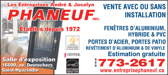 Entreprise André & Jocelyn Phaneuf (450-773-2617) - Annonce illustrée======= - INSTALLATION VENTE AVEC OU SANS FENÊTRES D ALUMINIUM, Établies depuis 1972 HYBRIDE & PVC PORTES D ACIER, PORTES PATIO REVÊTEMENT D ALUMINIUM & DE VINYLE Licence RBQ : 1365-5451-97 Estimation gratuite Salle d exposition 773-2617 16600, av. Desrochers 16600, av. Desrochers Saint-Hyacinthe www.entreprisephaneuf.ca