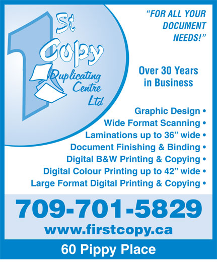 First Copy Duplicating Centre Ltd (709-753-1929) - Annonce illustrée======= - Laminations up to 36  wide Document Finishing & Binding Digital B&W Printing & Copying Digital Colour Printing up to 42  wide Large Format Digital Printing & Copying 709-701-5829 www.firstcopy.ca 60 Pippy Place FOR ALL YOUR DOCUMENT NEEDS! Over 30 Years in Business Graphic Design Wide Format Scanning