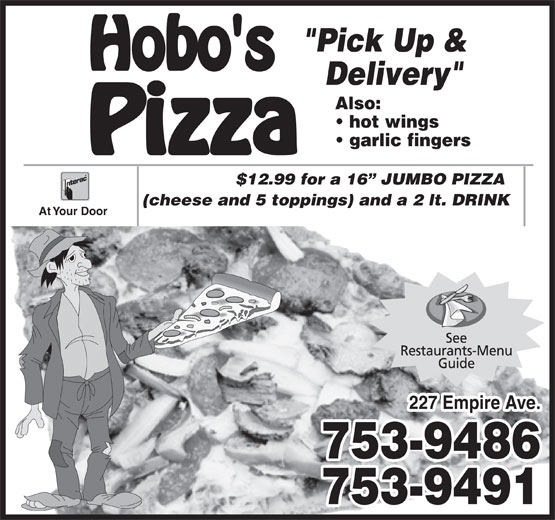 "Hobo's Pizza (709-753-9486) - Annonce illustrée======= - ""Pick Up & Delivery"" Also: hot wings garlic fingers $12.99 for a 16  JUMBO PIZZA At Your Door 227 Empire Ave. 753-9486 753-9491 (cheese and 5 toppings) and a 2 lt. DRINK"
