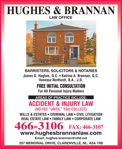 Hughes & Brannan (709-466-3106) - Annonce illustrée======= - LAW OFFICE BARRISTERS, SOLICITORS & NOTARIES James D. Hughes, Q.C.   Katrina A. Brannan, Q.C. Vanessa Northcott, B.A., J.D. FREE INITIAL CONSULTATION For All Personal Injury Matters AREAS OF PRACTICE INCLUDE: ACCIDENT & INJURY LAW (NO FEE  UNTIL  YOU COLLECT) WILLS & ESTATES   CRIMINAL LAW   CIVIL LITIGATION REAL ESTATE LAW   FAMILY LAW   CORPORATE LAW FAX: 466-3107 466-3106 www.hughesbrannanlaw.com 357 MEMORIAL DRIVE, CLARENVILLE, NL. A5A 1R8 HUGHES & BRANNAN
