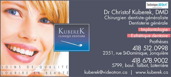 Clinique Dentaire Kuberek Inc (418-512-0998) - Annonce illustrée======= - Dr Christof Kuberek, DMD Chirurgien dentiste-généraliste Dentisterie générale Implantologie Esthétique dentaire Prothèses 418 512.0998 2351, rue St-Dominique, Jonquière 418 678.9002 5799, boul. Talbot, Laterrière SOINS DE QUALITÉ www.kuberek.ca SOURIRE EN BEAUTÉ