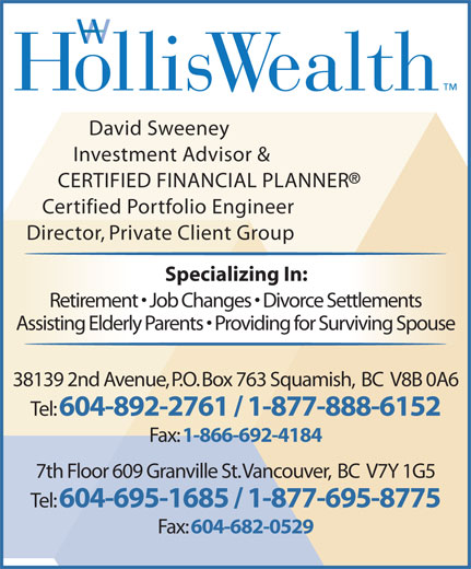 HollisWealth (604-892-5131) - Annonce illustrée======= - David Sweeney Investment Advisor & CERTIFIED FINANCIAL PLANNER Certified Portfolio Engineer Director, Private Client Group Specializing In: Retirement   Job Changes   Divorce Settlements Assisting Elderly Parents   Providing for Surviving Spouse Tel: 604-892-2761 / 1-877-888-6152 Fax: 1-866-692-4184 7th Floor 609 Granville St. Vancouver,  BC  V7Y 1G5 Tel: 604-695-1685 / 1-877-695-8775 Fax: 604-682-0529 38139 2nd Avenue, P.O. Box 763 Squamish,  BC  V8B 0A6