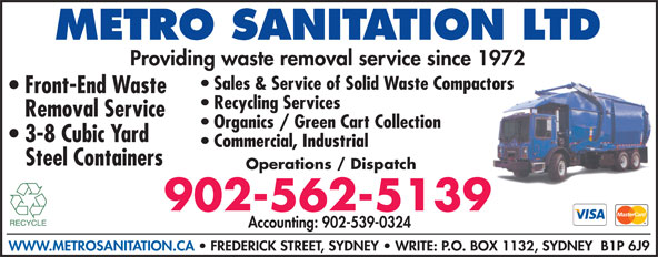 Metro Sanitation Ltd (902-562-5139) - Display Ad - METRO SANITATION LTD Providing waste removal service since 1972 Sales & Service of Solid Waste Compactors Front-End Waste Recycling Services Removal Service Organics / Green Cart Collection 3-8 Cubic Yard Commercial, Industrial Steel Containers Operations / Dispatch 902-562-5139 Accounting: 902-539-0324 WWW.METROSANITATION.CA   FREDERICK STREET, SYDNEY   WRITE: P.O. BOX 1132, SYDNEY  B1P 6J9
