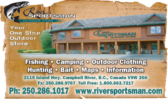River Sportsman Ltd (250-286-1017) - Annonce illustrée======= - Fishing   Camping   Outdoor ClothingFishing   Camping   Outdoor Clothing Hunting   Bait   Maps   In Maps   InHunting   Bait  formation 2115 Island 5 IslaHwy. Campbell River, B.C., Canada V9W 2G6 Fx: 250.286.9767  Toll Free: 1.800.663.7217Fx: 250.286.67  oll ree: .800.663.71 Ph: 250.286.1017   www.riversportsman.com