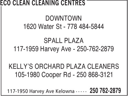 Eco Clean Cleaning Centres (250-762-2879) - Display Ad - DOWNTOWN 1620 Water St - 778 484-5844 SPALL PLAZA 117-1959 Harvey Ave - 250-762-2879 KELLY'S ORCHARD PLAZA CLEANERS 105-1980 Cooper Rd - 250 868-3121