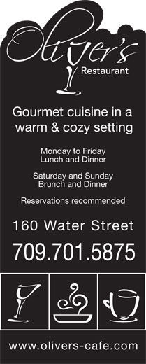 Oliver's (709-754-6444) - Annonce illustrée======= - Gourmet cuisine in a warm & cozy setting Lunch and Dinner Monday to Friday 160 Water Stree Reservations recommended www.olivers-cafe.com Saturday and Sunday 709.701.5875 Brunch and Dinner