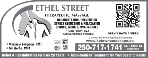 Ethel St Therapeutic Massage Clinic (250-717-1741) - Display Ad - REHABILITATION, PREVENTION STRESS REDUCTION & RELAXATION SPORTS, WORK & MVA INJURIES ICBC   MSP   DVA OPEN 7 DAYS A WEEK Gift Certificates Available 24 Hour Phone & Online Scheduling www.kelownamassage.ca Matthew Longman, RMT 1879 Ethel St. Gin Korba, RMT Kelowna 250-717-1741 Relief & Rehabilitation for Over 20 Years!     Individualized Treatment for Your Specific Needs