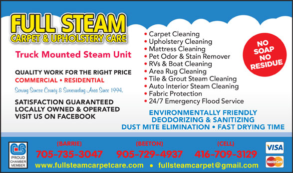 Full Steam Carpet & Upholstery Care (705-735-3047) - Display Ad - (BEETON) Carpet Cleaning Upholstery Cleaning Truck Mounted Steam Unit Pet Odor & Stain Remover RVs & Boat Cleaning Area Rug Cleaning QUALITY WORK FOR THE RIGHT PRICE Tile & Grout Steam Cleaning COMMERCIAL   RESIDENTIAL Auto Interior Steam Cleaning Fabric Protection 24/7 Emergency Flood Service SATISFACTION GUARANTEED LOCALLY OWNED & OPERATED ENVIRONMENTALLY FRIENDLY VISIT US ON FACEBOOK Mattress Cleaning DEODORIZING & SANITIZING DUST MITE ELIMINATION   FAST DRYING TIME (BARRIE) (CELL) 705-735-3047 905-729-4937 416-709-3129 www.fullsteamcarpetcare.com