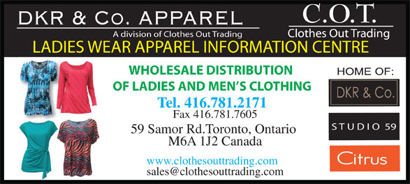 Clothes Out Trading (416-781-2171) - Display Ad - DKR & Co. APPAREL A division of Clothes Out Trading LADIES WEAR APPAREL INFORMATION CENTRE WHOLESALE DISTRIBUTION OF LADIES AND MEN S CLOTHING Tel. 416.781.2171 Fax 416.781.7605 S T U D I O  59 59 Samor Rd.Toronto, Ontario M6A 1J2 Canada www.clothesouttrading.com