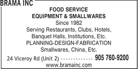 Brama Inc (905-760-9200) - Annonce illustrée======= - Banquet Halls, Institutions, Etc. PLANNING-DESIGN-FABRICATION Smallwares, China, Etc. 905 760-9200 24 Viceroy Rd (Unit 2) ------------- www.bramainc.com FOOD SERVICE EQUIPMENT & SMALLWARES Since 1982 Serving Restaurants, Clubs, Hotels,