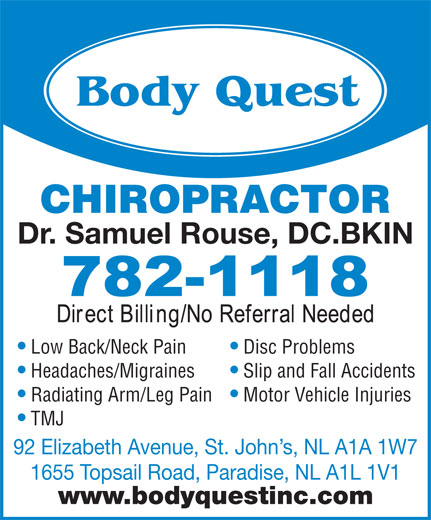 Body Quest Inc (709-782-1118) - Annonce illustrée======= - Motor Vehicle Injuries TMJ 92 Elizabeth Avenue, St. John s, NL A1A 1W7 1655 Topsail Road, Paradise, NL A1L 1V1 www.bodyquestinc.com CHIROPRACTOR Dr. Samuel Rouse, DC.BKIN Low Back/Neck Pain Disc Problems Headaches/Migraines Slip and Fall Accidents Radiating Arm/Leg Pain