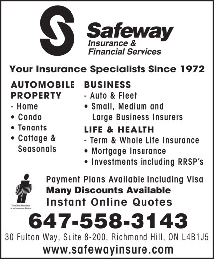 Safeway Insurance & Financial Services (416-226-4913) - Annonce illustrée======= - Your Insurance Specialists Since 1972 AUTOMOBILE BUSINESS PROPERTY - Auto & Fleet - Home Small, Medium and Condo Large Business Insurers Tenants LIFE & HEALTH Cottage & - Term & Whole Life Insurance Seasonals Mortgage Insurance Investments including RRSP s Payment Plans Available Including Visa Many Discounts Available Instant Online Quotes 647-558-3143 30 Fulton Way, Suite 8-200, Richmond Hill, ON L4B1J5 www.safewayinsure.com