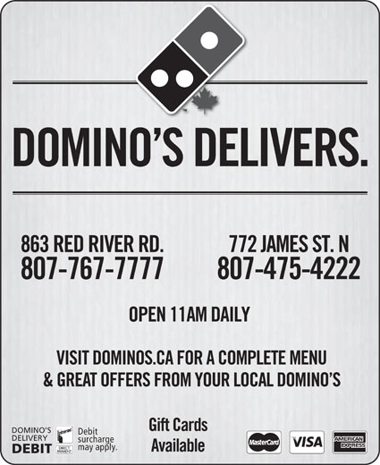 Domino's Pizza (807-475-4222) - Display Ad - may apply. Available DEBIT DOMINO S DELIVERS. 863 RED RIVER RD. 772 JAMES ST. N 807-767-7777 807-475-4222 OPEN 11AM DAILY VISIT DOMINOS.CA FOR A COMPLETE MENU & GREAT OFFERS FROM YOUR LOCAL DOMINO S Gift Cards DOMINO S Debit DELIVERY surcharge