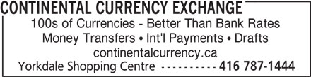 Continental Currency Exchange (416-787-1444) - Display Ad - CONTINENTAL CURRENCY EXCHANGE 100s of Currencies - Better Than Bank Rates Money Transfers  Int'l Payments  Drafts continentalcurrency.ca Yorkdale Shopping Centre ---------- 416 787-1444 CONTINENTAL CURRENCY EXCHANGE 100s of Currencies - Better Than Bank Rates Money Transfers  Int'l Payments  Drafts continentalcurrency.ca Yorkdale Shopping Centre ---------- 416 787-1444