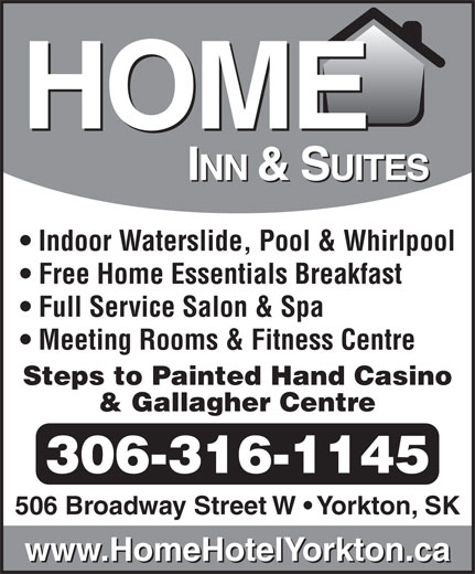 Home Inn & Suites (306-782-7829) - Annonce illustrée======= - Indoor Waterslide, Pool & Whirlpool Free Home Essentials Breakfast Full Service Salon & Spa Meeting Rooms & Fitness Centre Steps to Painted Hand Casino & Gallagher Centre 306-316-1145 506 Broadway Street W   Yorkton, SK www.HomeHotelYorkton.ca