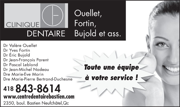 Clinique Dentaire Ouellet Fortin Bujold & Associés (418-843-8614) - Display Ad - Ouellet, Fortin, CLINIQUE Bujold et ass. DENTAIRE Dr Valère Ouellet Dr Yves Fortin Dr Éric Bujold Dr Jean-François Parent Dr Pascal Leblond Toute une équipe Dr Jean-Michel Nadeau Dre Marie-Eve Morin à votre service ! Dre Marie-Pierre Bertrand-Duchesneesne 418 843-8614 www.centredentairebastien.comn.com 2350, boul. Bastien Neufchâtel,Qc