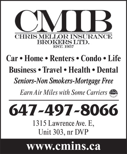 Chris Mellor Insurance Brokers Ltd (416-444-4405) - Display Ad - Car   Home   Renters   Condo   Life Business   Travel   Health   Dental Seniors-Non Smokers-Mortgage Free Earn Air Miles with Some Carriers 647-497-8066 1315 Lawrence Ave. E, Unit 303, nr DVP www.cmins.ca Car   Home   Renters   Condo   Life Business   Travel   Health   Dental Seniors-Non Smokers-Mortgage Free Earn Air Miles with Some Carriers 647-497-8066 1315 Lawrence Ave. E, Unit 303, nr DVP www.cmins.ca
