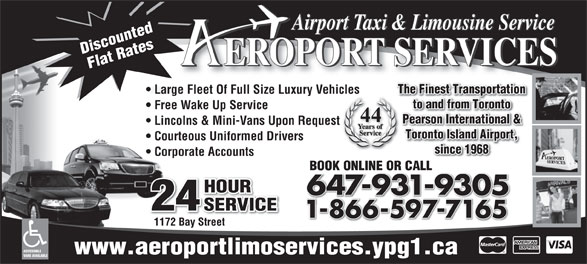 Aeroport Taxi & Limousine Service (416-255-2211) - Display Ad - Airport Taxi & Limousine Service Discounted EROPORT SERVICES Flat Rates The Finest Transportation Large Fleet Of Full Size Luxury Vehicles to and from Toronto Free Wake Up Service 44 Pearson International & Lincolns & Mini-Vans Upon Request Courteous Uniformed Drivers since 1968 Corporate Accounts BOOK ONLINE OR CALLBOOK ONLINE OR CALL HOUR 647-931-9305 24 SERVICE 1-866-597-716518665977165 1172 Bay Street ACCESSIBLE www.aeroportlimoservices.ypg1.ca VANS AVAILABLE Toronto Island Airport,