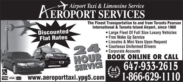 Aeroport Taxi & Limousine Service (416-255-2211) - Annonce illustrée======= - 24 HOURSERVICE24 HOURSERVICE BOOK ONLINE OR CALL 647-933-2615 44 www.aeroporttaxi.ypg5.com 1-866-629-1110 Airport Taxi & Limousine Service EROPORT SERVICES The Finest Transportation to and from Toronto Pearson International & Toronto Island Airport, since 1968 Large Fleet Of Full Size Luxury Vehicles Discounted Free Wake Up Service Flat Rates Lincolns & Mini Vans Upon Request Courteous Uniformed Drivers Corporate Accounts