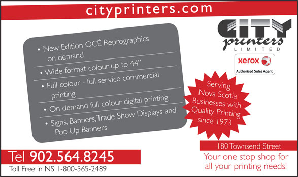 City Printers Ltd (902-564-8245) - Annonce illustrée======= - srcityprinte .com raphics New Edition OCÉ Reprog on demand o  Wide frmat colour up to 44 Full colour - full service commercial Serving printing rinting Nova Scotia Your one stop shop for Tel 902.564.8245 all your printing needs! Toll Free in NS 1-800-565-2489 Businesses with On demand full colour digital p, Trade Show Displays and Quality Psince 1973rinting Signs Banne, rs op Up Banners 180 Townsend Street